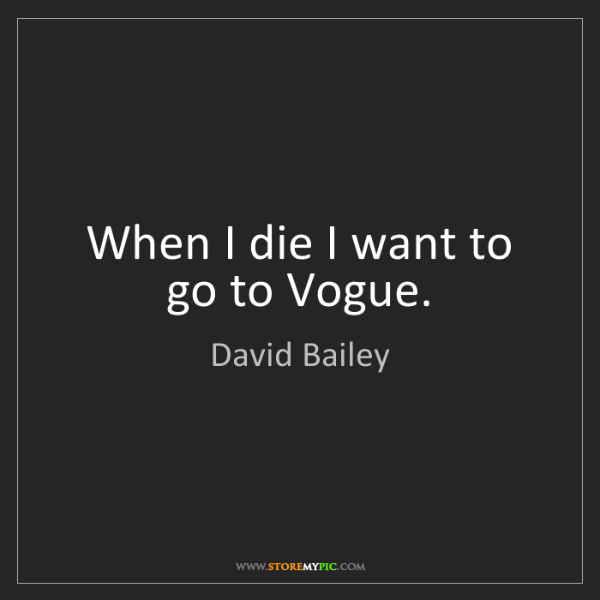 David Bailey: When I die I want to go to Vogue.
