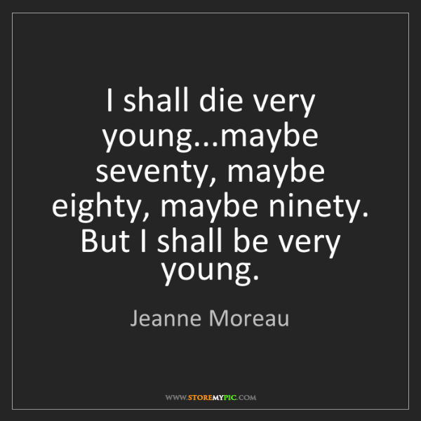 Jeanne Moreau: I shall die very young...maybe seventy, maybe eighty,...