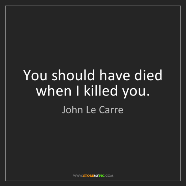 John Le Carre: You should have died when I killed you.