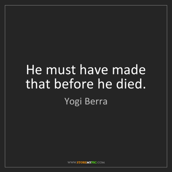 Yogi Berra: He must have made that before he died.