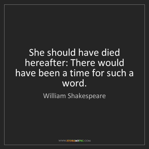 William Shakespeare: She should have died hereafter: There would have been...