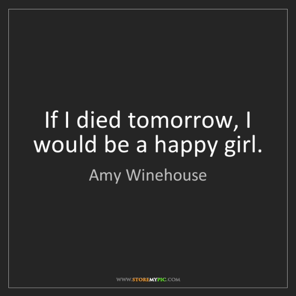 Amy Winehouse: If I died tomorrow, I would be a happy girl.