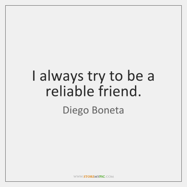 I always try to be a reliable friend.