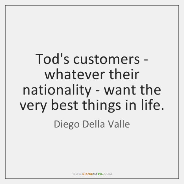 Tod's customers - whatever their nationality - want the very best things ...