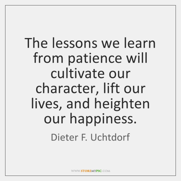 The lessons we learn from patience will cultivate our character, lift our ...