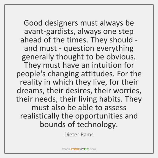 Good designers must always be avant-gardists, always one step ahead of the ...