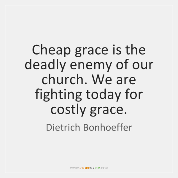 Cheap grace is the deadly enemy of our church. We are fighting ...