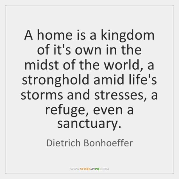 A home is a kingdom of it's own in the midst of ...