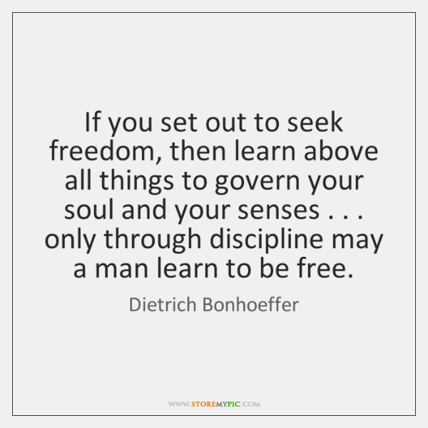 If you set out to seek freedom, then learn above all things ...