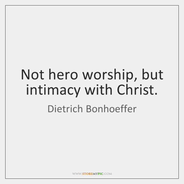 Not hero worship, but intimacy with Christ.