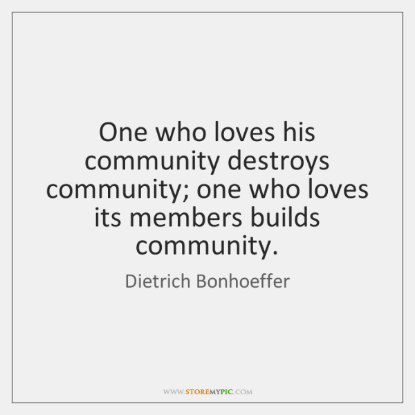 One who loves his community destroys community; one who loves its members ...