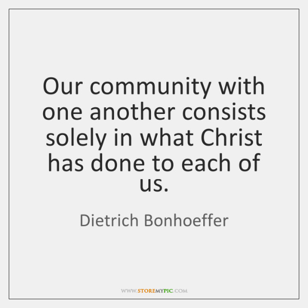 Our community with one another consists solely in what Christ has done ...