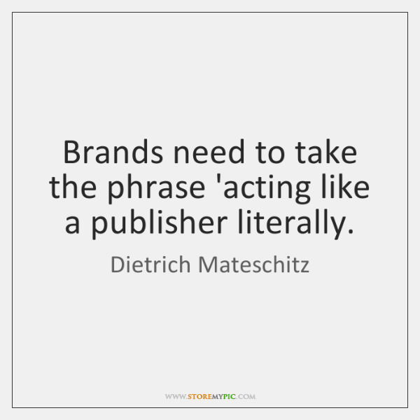 Brands need to take the phrase 'acting like a publisher literally.