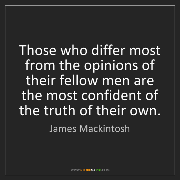 James Mackintosh: Those who differ most from the opinions of their fellow...