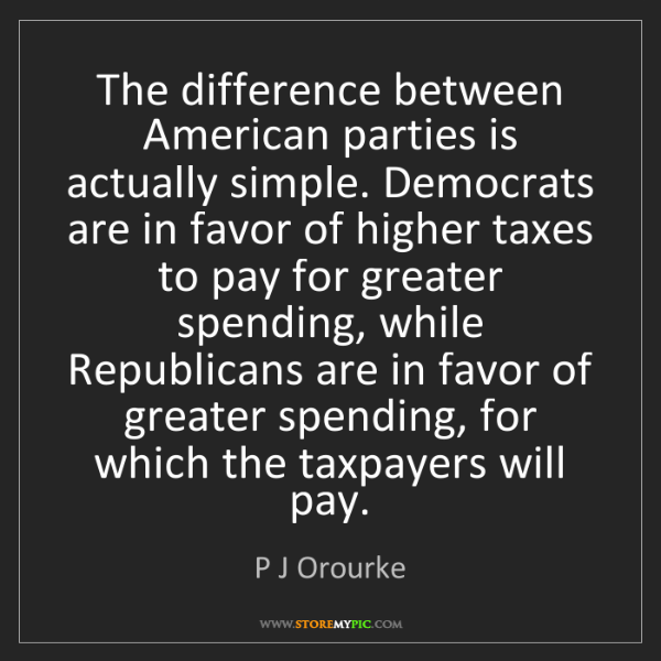 P J Orourke: The difference between American parties is actually simple....