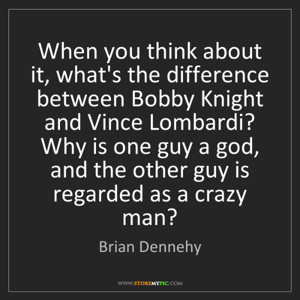 Brian Dennehy: When you think about it, what's the difference between...