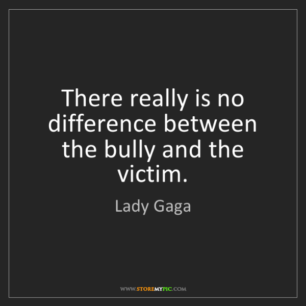 Lady Gaga: There really is no difference between the bully and the...