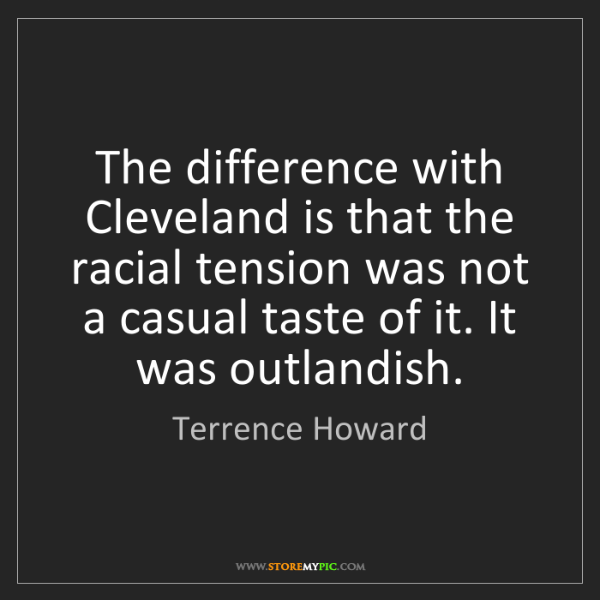 Terrence Howard: The difference with Cleveland is that the racial tension...