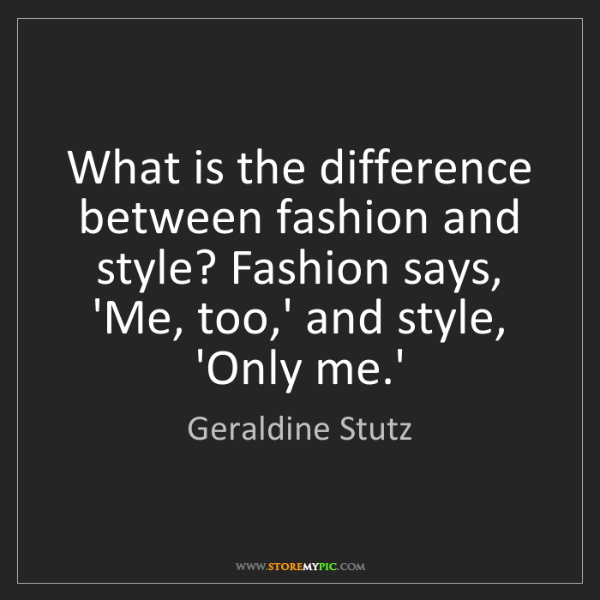 Geraldine Stutz: What is the difference between fashion and style? Fashion...