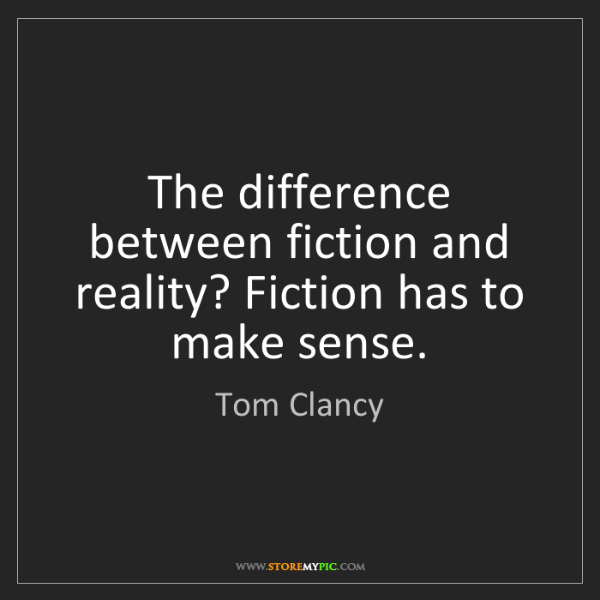 Tom Clancy: The difference between fiction and reality? Fiction has...