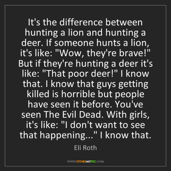Eli Roth: It's the difference between hunting a lion and hunting...