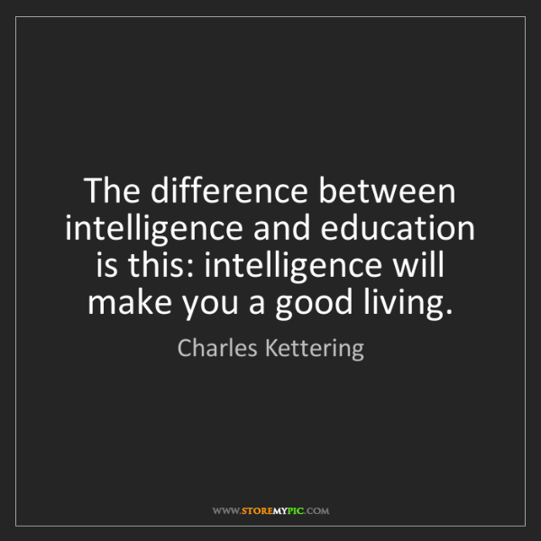 Charles Kettering: The difference between intelligence and education is...