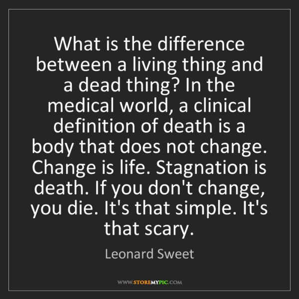 Leonard Sweet: What is the difference between a living thing and a dead...