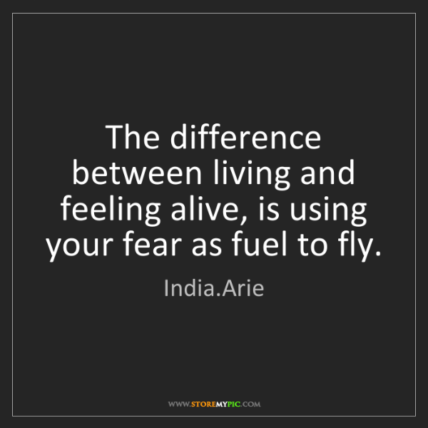 India.Arie: The difference between living and feeling alive, is using...