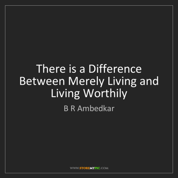 B R Ambedkar: There is a Difference Between Merely Living and Living...