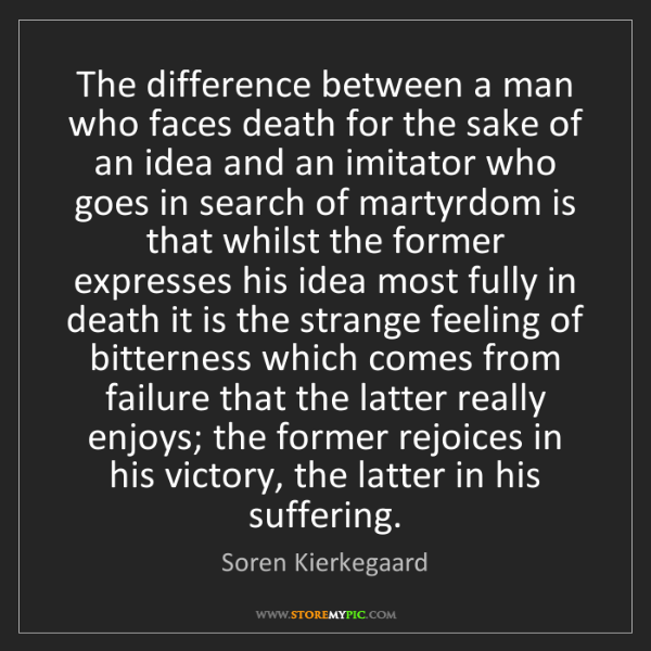 Soren Kierkegaard: The difference between a man who faces death for the...