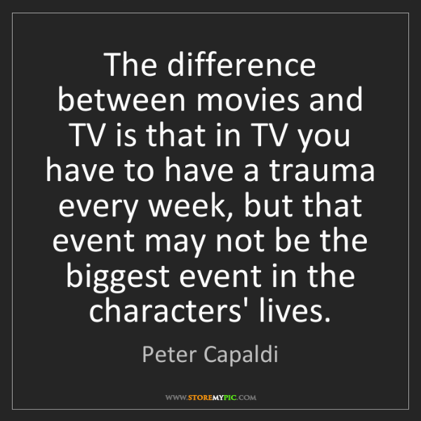 Peter Capaldi: The difference between movies and TV is that in TV you...