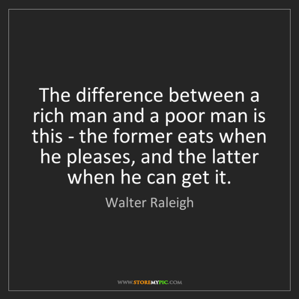 Walter Raleigh: The difference between a rich man and a poor man is this...