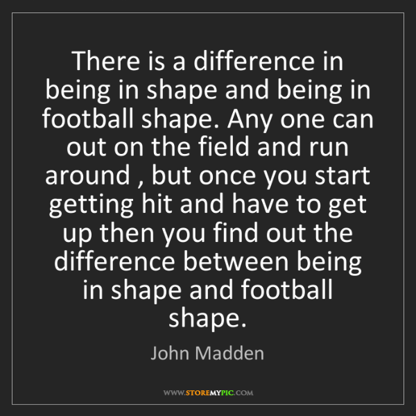 John Madden: There is a difference in being in shape and being in...