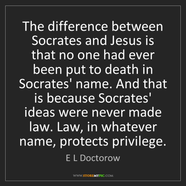E L Doctorow: The difference between Socrates and Jesus is that no...