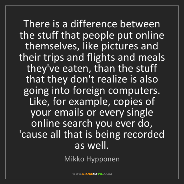 Mikko Hypponen: There is a difference between the stuff that people put...