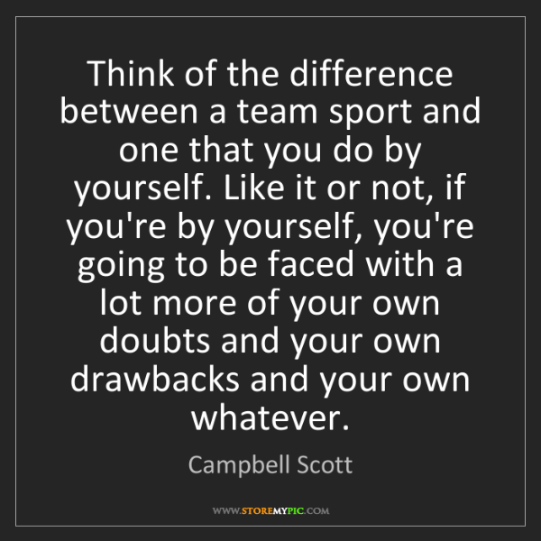 Campbell Scott: Think of the difference between a team sport and one...