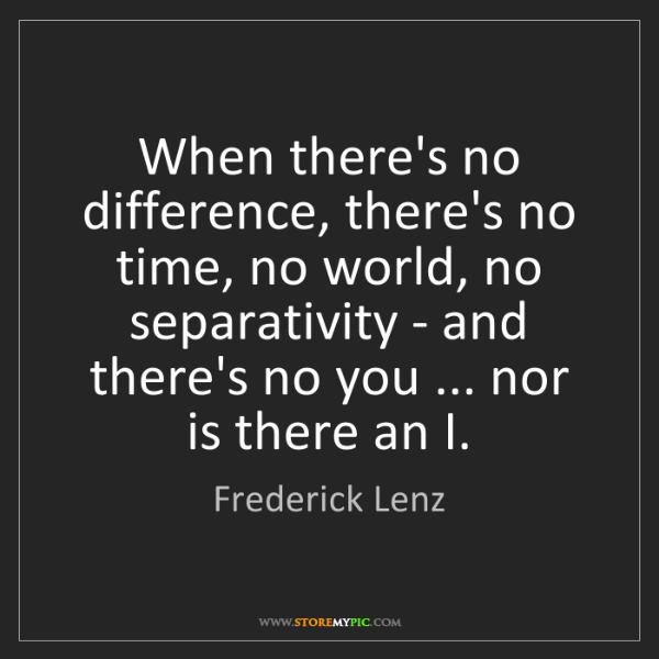 Frederick Lenz: When there's no difference, there's no time, no world,...