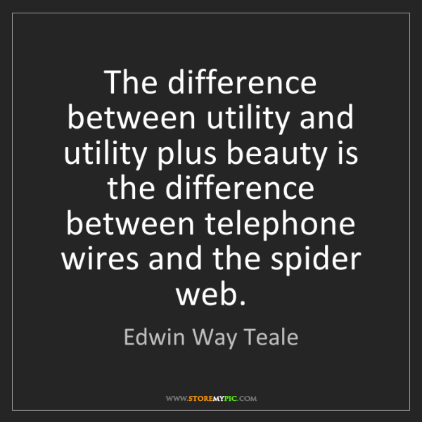 Edwin Way Teale: The difference between utility and utility plus beauty...