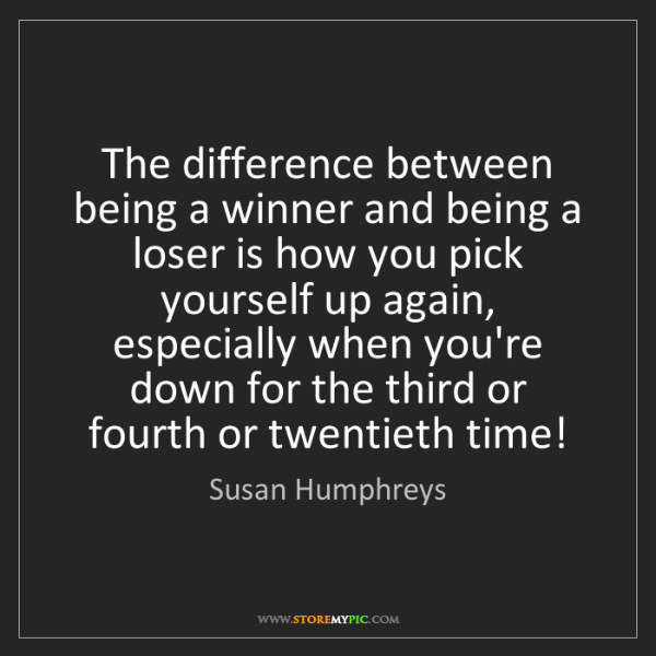 Susan Humphreys: The difference between being a winner and being a loser...