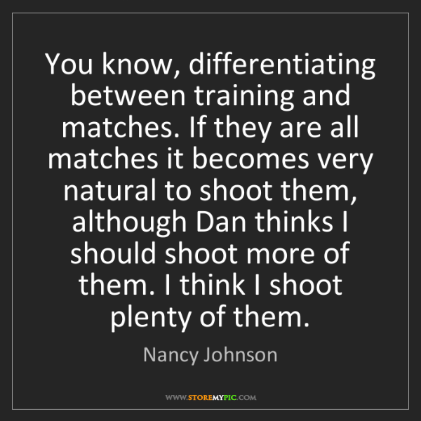 Nancy Johnson: You know, differentiating between training and matches....