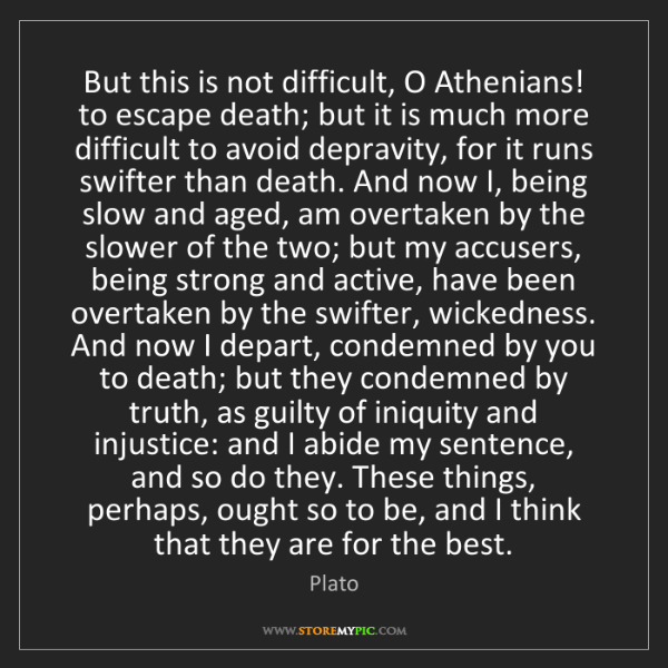 Plato: But this is not difficult, O Athenians! to escape death;...