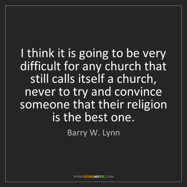 Barry W. Lynn: I think it is going to be very difficult for any church...