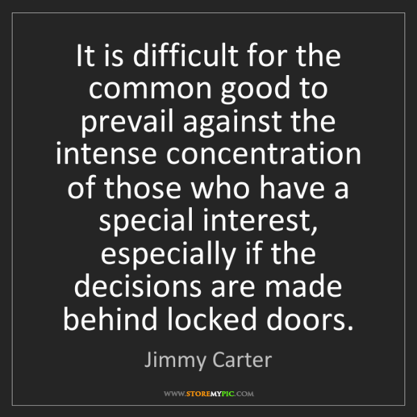 Jimmy Carter: It is difficult for the common good to prevail against...