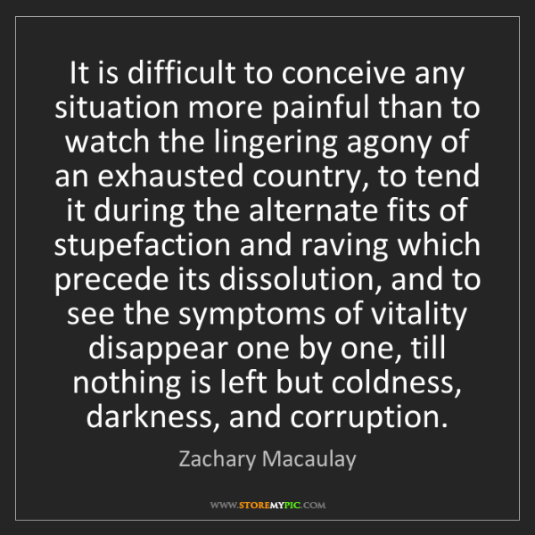 Zachary Macaulay: It is difficult to conceive any situation more painful...