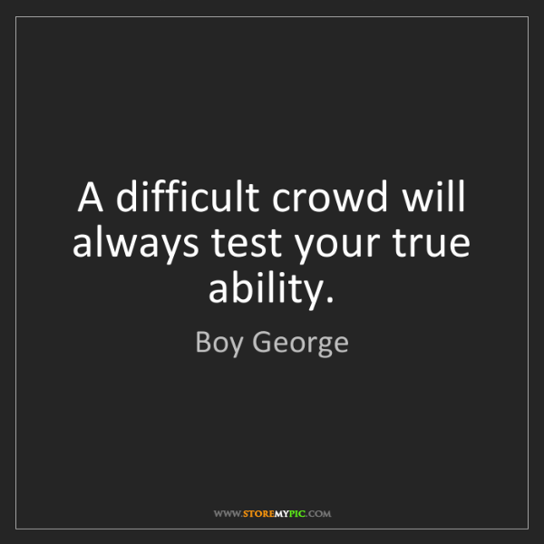 Boy George: A difficult crowd will always test your true ability.