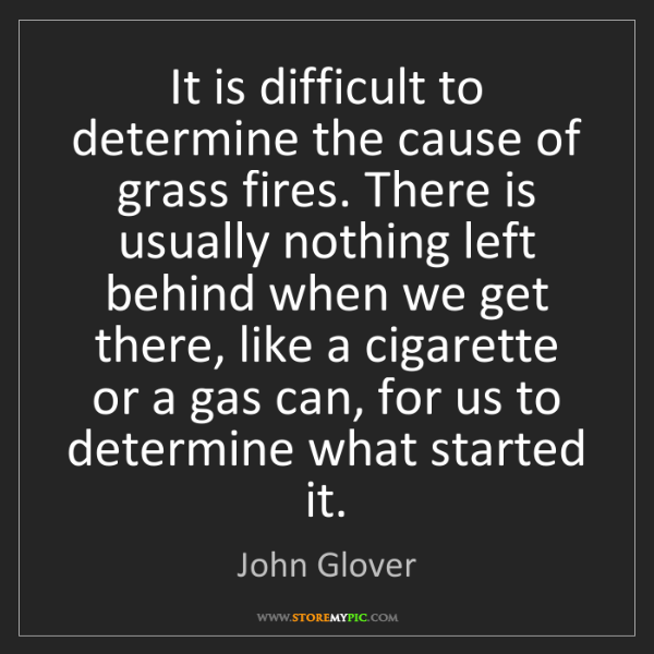 John Glover: It is difficult to determine the cause of grass fires....