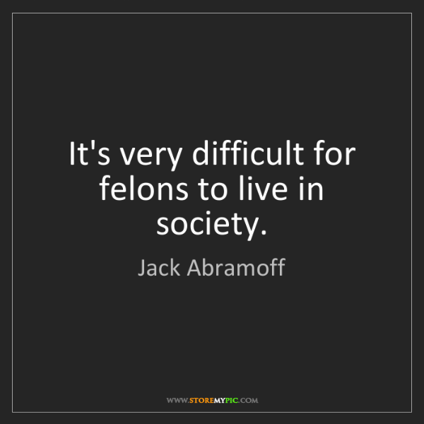 Jack Abramoff: It's very difficult for felons to live in society.