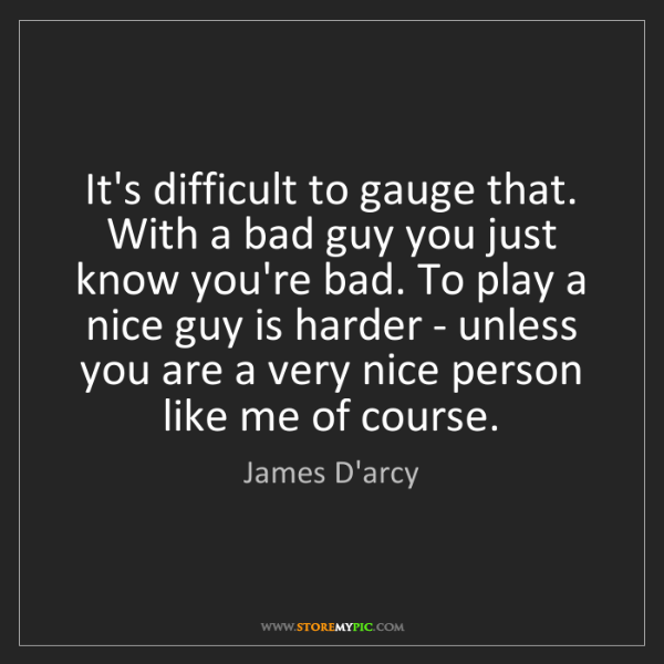James D'arcy: It's difficult to gauge that. With a bad guy you just...