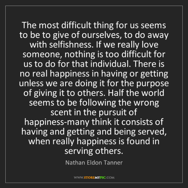 Nathan Eldon Tanner: The most difficult thing for us seems to be to give of...