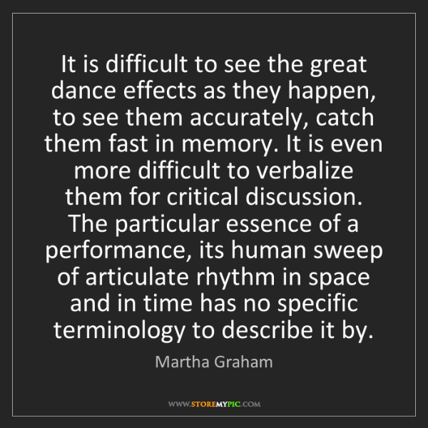 Martha Graham: It is difficult to see the great dance effects as they...